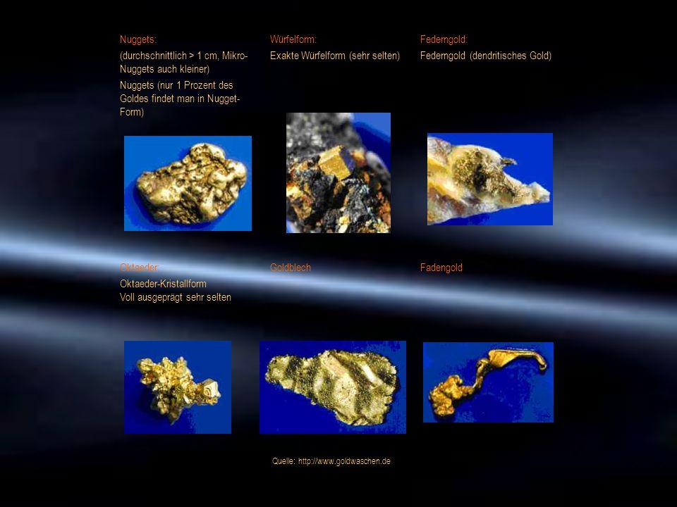 Nuggets: (durchschnittlich > 1 cm, Mikro- Nuggets auch kleiner) Nuggets (nur 1 Prozent des Goldes findet man in Nugget- Form) Würfelform: Exakte Würfe