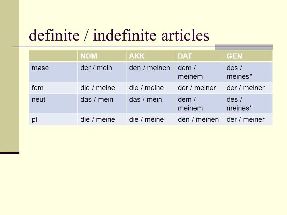 definite / indefinite articles NOMAKKDATGEN mascder / meinden / meinendem / meinem des / meines* femdie / meine der / meiner neutdas / mein dem / meinem des / meines* pldie / meine den / meinender / meiner