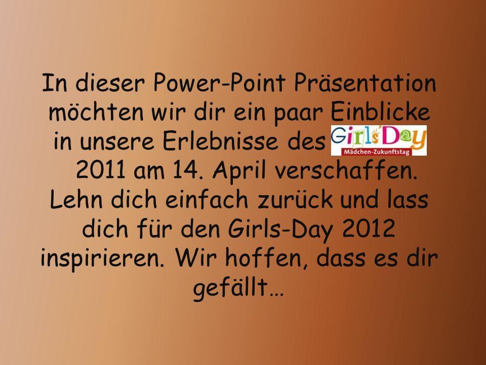 In dieser Power-Point Präsentation möchten wir dir ein paar Einblicke in unsere Erlebnisse des Girls Da 2011 am 14. April verschaffen. Lehn dich einfa