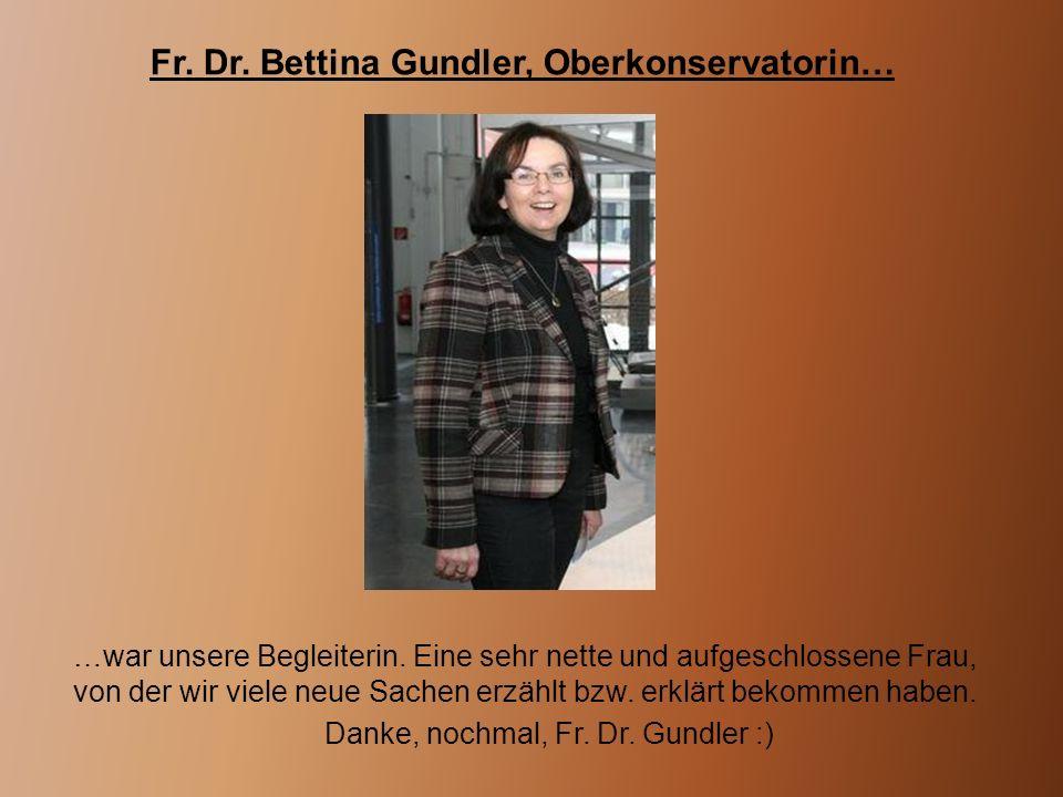 Fr. Dr. Bettina Gundler, Oberkonservatorin… …war unsere Begleiterin. Eine sehr nette und aufgeschlossene Frau, von der wir viele neue Sachen erzählt b