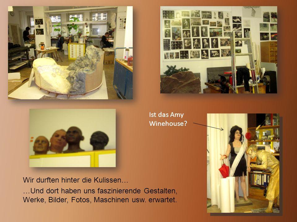 Wir durften hinter die Kulissen… …Und dort haben uns faszinierende Gestalten, Werke, Bilder, Fotos, Maschinen usw. erwartet. Ist das Amy Winehouse?