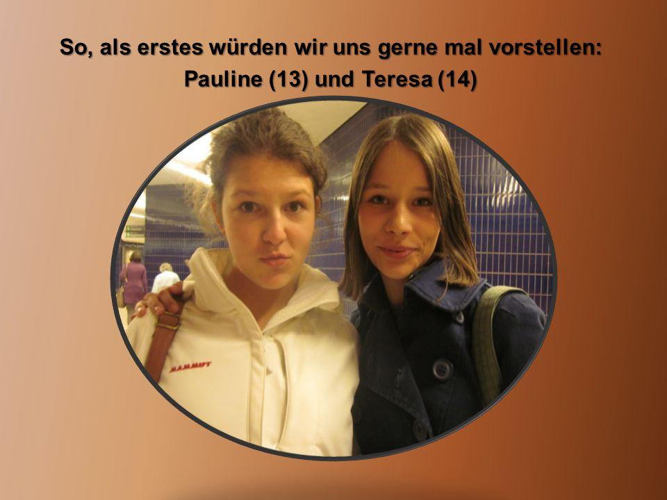So, als erstes würden wir uns gerne mal vorstellen: Pauline (13) und Teresa (14)