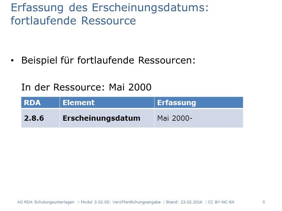 Erfassung des Erscheinungsdatums Nach RDA 1.8.2 wird das Erscheinungsdatum in arabischen Ziffern angegeben Beispiel: In der Ressource: – Einzelne Einheit: – Fortlaufende Ressource: RDAElementErfassung 2.8.6Erscheinungsdatum1953 RDAElementErfassung 2.8.6Erscheinungsdatum1953- MCMLIII AG RDA Schulungsunterlagen – Modul 3.02.05: Veröffentlichungsangabe | Stand: 23.02.2016 | CC BY-NC-SA 9