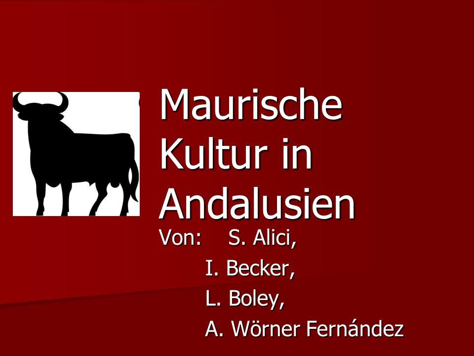 Maurische Kultur in Andalusien Von: S. Alici, I. Becker, L. Boley, A. Wörner Fernández