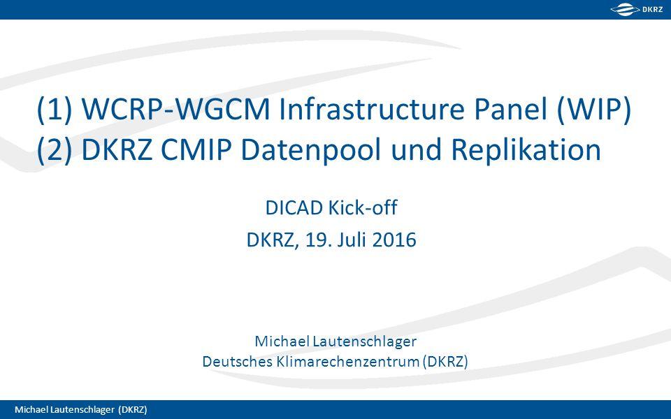 Michael Lautenschlager (DKRZ) Michael Lautenschlager Deutsches Klimarechenzentrum (DKRZ) (1) WCRP-WGCM Infrastructure Panel (WIP) (2) DKRZ CMIP Datenpool und Replikation DICAD Kick-off DKRZ, 19.