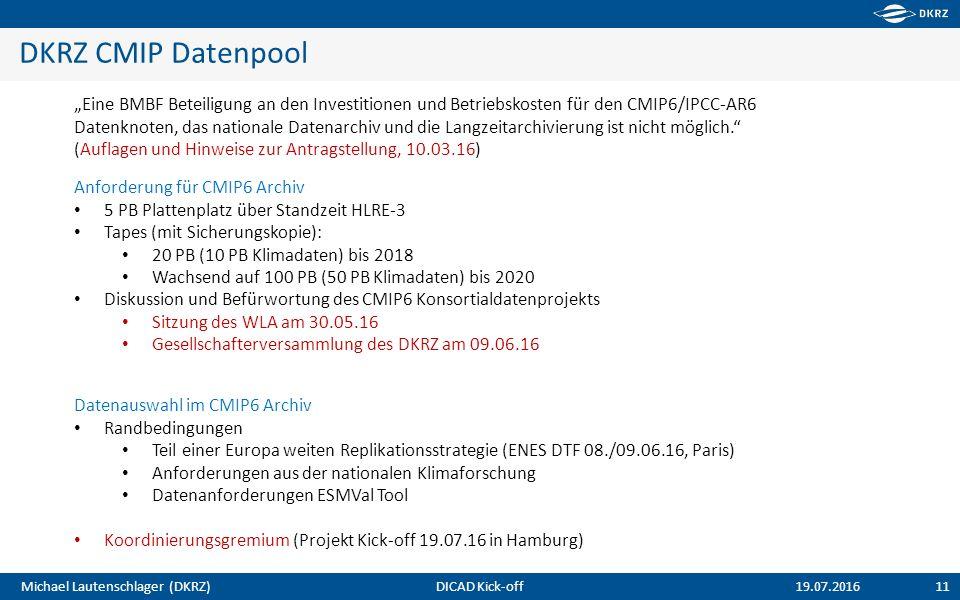 """Michael Lautenschlager (DKRZ) DKRZ CMIP Datenpool 11 19.07.2016 """"Eine BMBF Beteiligung an den Investitionen und Betriebskosten für den CMIP6/IPCC-AR6 Datenknoten, das nationale Datenarchiv und die Langzeitarchivierung ist nicht möglich. (Auflagen und Hinweise zur Antragstellung, 10.03.16) Datenauswahl im CMIP6 Archiv Randbedingungen Teil einer Europa weiten Replikationsstrategie (ENES DTF 08./09.06.16, Paris) Anforderungen aus der nationalen Klimaforschung Datenanforderungen ESMVal Tool Koordinierungsgremium (Projekt Kick-off 19.07.16 in Hamburg) DICAD Kick-off Anforderung für CMIP6 Archiv 5 PB Plattenplatz über Standzeit HLRE-3 Tapes (mit Sicherungskopie): 20 PB (10 PB Klimadaten) bis 2018 Wachsend auf 100 PB (50 PB Klimadaten) bis 2020 Diskussion und Befürwortung des CMIP6 Konsortialdatenprojekts Sitzung des WLA am 30.05.16 Gesellschafterversammlung des DKRZ am 09.06.16"""