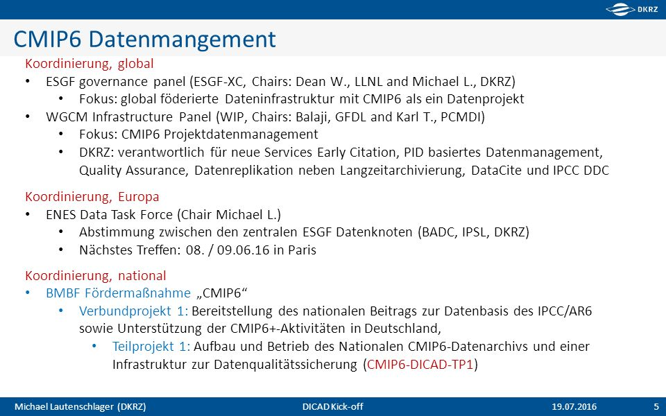 Michael Lautenschlager (DKRZ) CMIP6 Datenmangement 5 19.07.2016 Koordinierung, global ESGF governance panel (ESGF-XC, Chairs: Dean W., LLNL and Michael L., DKRZ) Fokus: global föderierte Dateninfrastruktur mit CMIP6 als ein Datenprojekt WGCM Infrastructure Panel (WIP, Chairs: Balaji, GFDL and Karl T., PCMDI) Fokus: CMIP6 Projektdatenmanagement DKRZ: verantwortlich für neue Services Early Citation, PID basiertes Datenmanagement, Quality Assurance, Datenreplikation neben Langzeitarchivierung, DataCite und IPCC DDC Koordinierung, Europa ENES Data Task Force (Chair Michael L.) Abstimmung zwischen den zentralen ESGF Datenknoten (BADC, IPSL, DKRZ) Nächstes Treffen: 08.