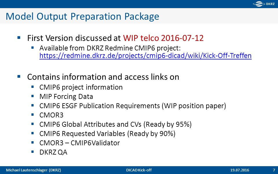 Michael Lautenschlager (DKRZ) Model Output Preparation Package  First Version discussed at WIP telco 2016-07-12  Available from DKRZ Redmine CMIP6 project: https://redmine.dkrz.de/projects/cmip6-dicad/wiki/Kick-Off-Treffen https://redmine.dkrz.de/projects/cmip6-dicad/wiki/Kick-Off-Treffen  Contains information and access links on  CMIP6 project information  MIP Forcing Data  CMIP6 ESGF Publication Requirements (WIP position paper)  CMOR3  CMIP6 Global Attributes and CVs (Ready by 95%)  CMIP6 Requested Variables (Ready by 90%)  CMOR3 – CMIP6Validator  DKRZ QA DICAD Kick-off 7 19.07.2016