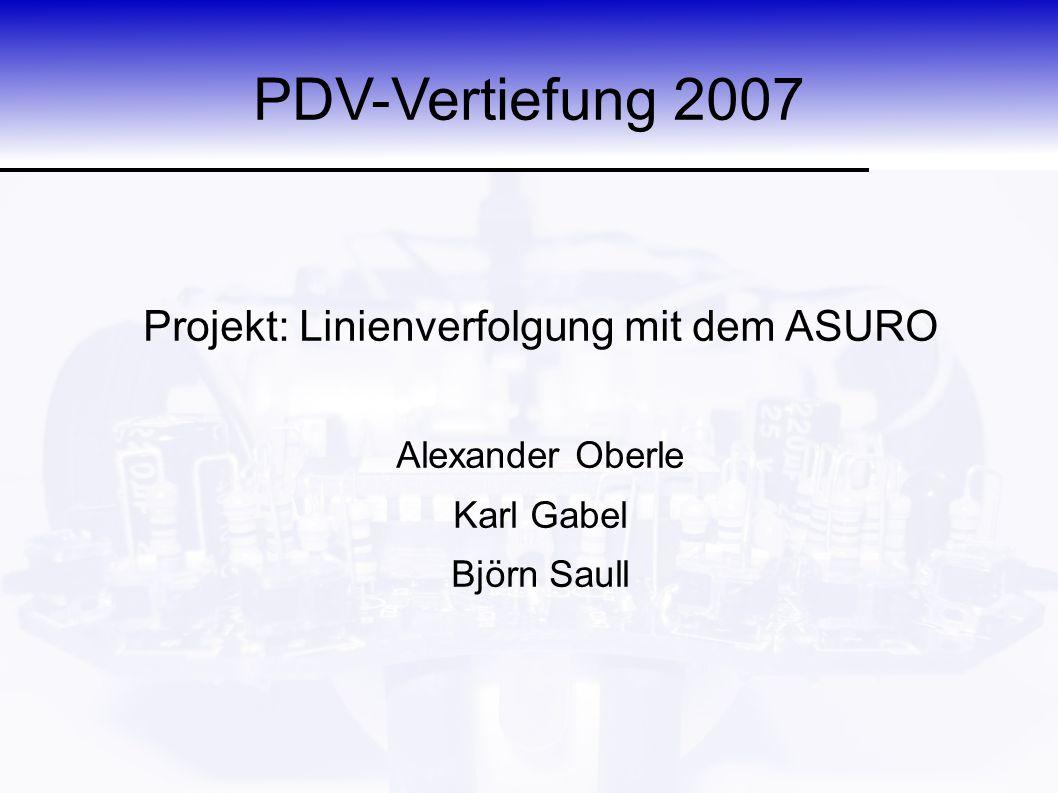 PDV-Vertiefung 2007 Projekt: Linienverfolgung mit dem ASURO Alexander Oberle Karl Gabel Björn Saull