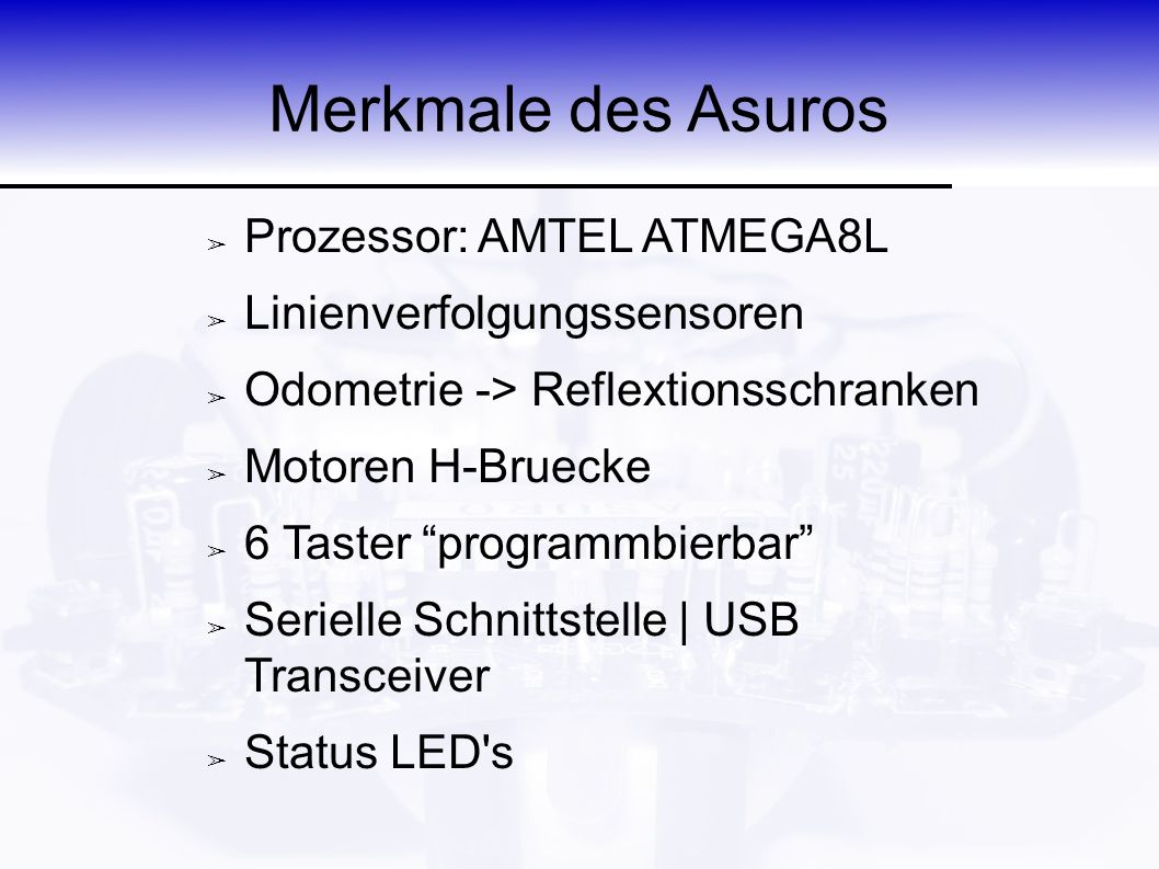 "Merkmale des Asuros ➢ Prozessor: AMTEL ATMEGA8L ➢ Linienverfolgungssensoren ➢ Odometrie -> Reflextionsschranken ➢ Motoren H-Bruecke ➢ 6 Taster ""progra"