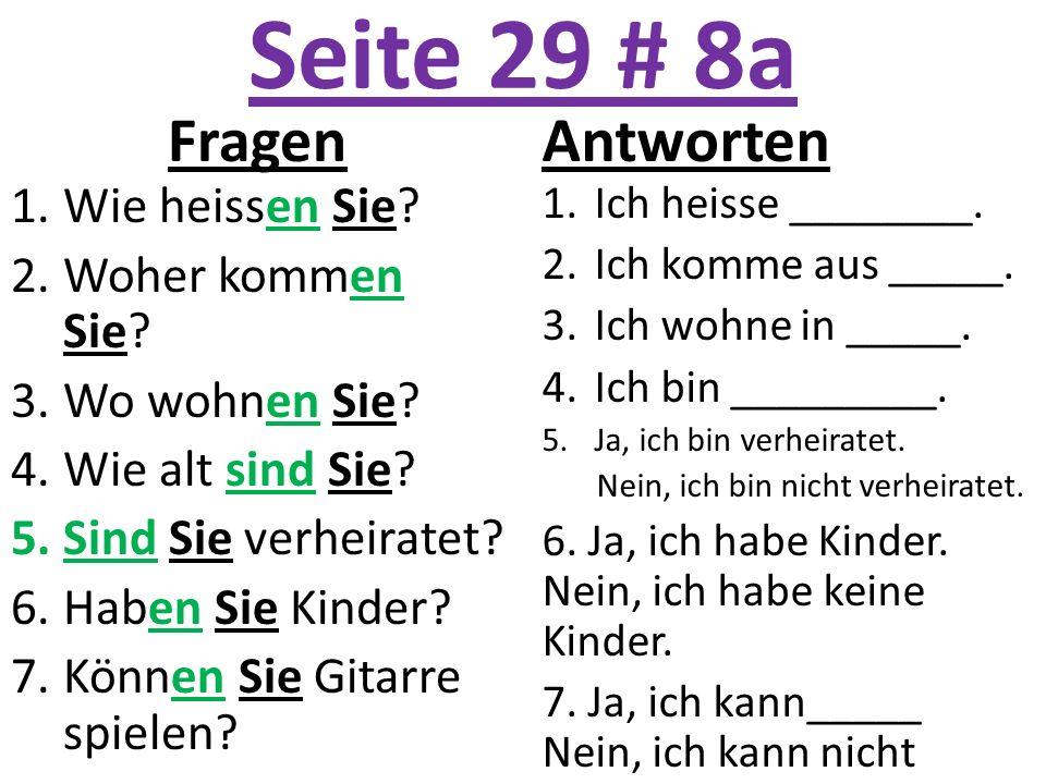 Seite 29 # 8a Fragen 1.Wie heissen Sie? 2.Woher kommen Sie? 3.Wo wohnen Sie? 4.Wie alt sind Sie? 5.Sind Sie verheiratet? 6.Haben Sie Kinder? 7.Können