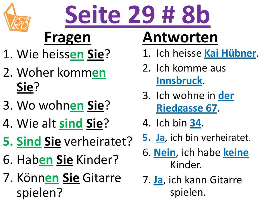 Seite 29 # 8b Fragen 1.Wie heissen Sie? 2.Woher kommen Sie? 3.Wo wohnen Sie? 4.Wie alt sind Sie? 5.Sind Sie verheiratet? 6.Haben Sie Kinder? 7.Können