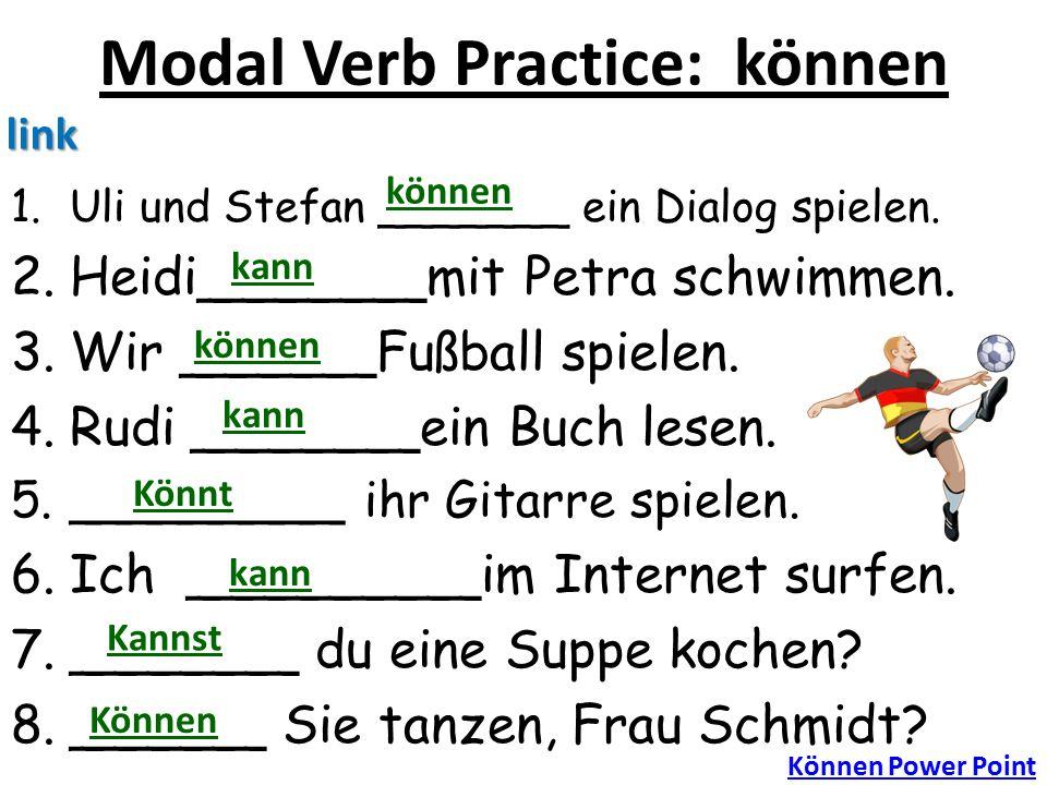 Modal Verb Practice: können 1.Uli und Stefan _______ ein Dialog spielen. 2.Heidi_______mit Petra schwimmen. 3.Wir ______Fußball spielen. 4.Rudi ______