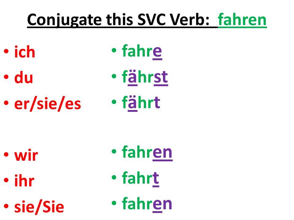 Conjugate this SVC Verb: fahren ich du er/sie/es wir ihr sie/Sie fahr e f ä hr st f ä hr t fahr en fahr t fahr en