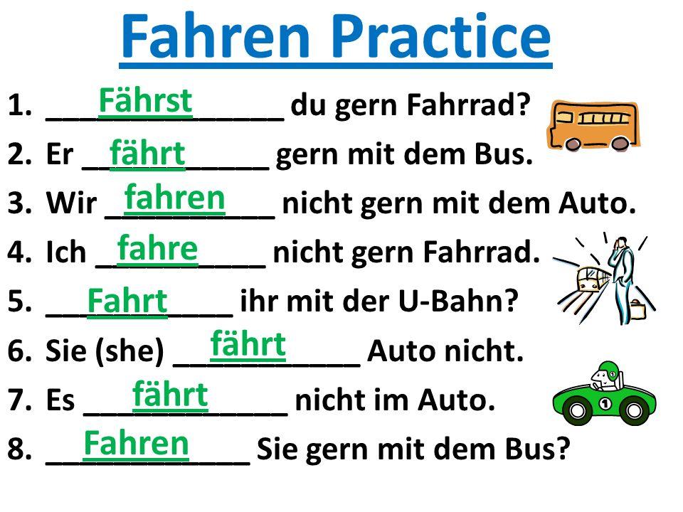 Fahren Practice 1.______________ du gern Fahrrad? 2.Er ___________ gern mit dem Bus. 3.Wir __________ nicht gern mit dem Auto. 4.Ich __________ nicht
