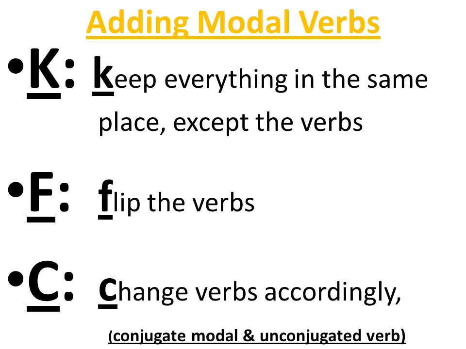 Adding Modal Verbs K: k eep everything in the same place, except the verbs F: f lip the verbs C: c hange verbs accordingly, ( conjugate modal & unconjugated verb)
