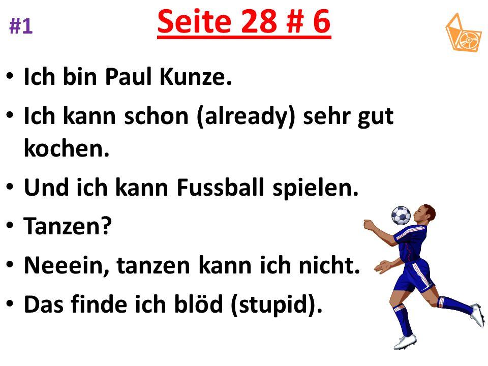 Seite 28 # 6 Ich bin Paul Kunze. Ich kann schon (already) sehr gut kochen. Und ich kann Fussball spielen. Tanzen? Neeein, tanzen kann ich nicht. Das f