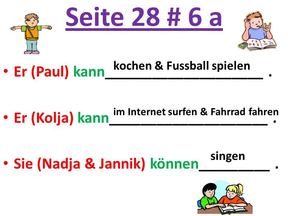 Seite 28 # 6 a Er (Paul) kann____________________. Er (Kolja) kann____________________. Sie (Nadja & Jannik) können_________. kochen & Fussball spiele