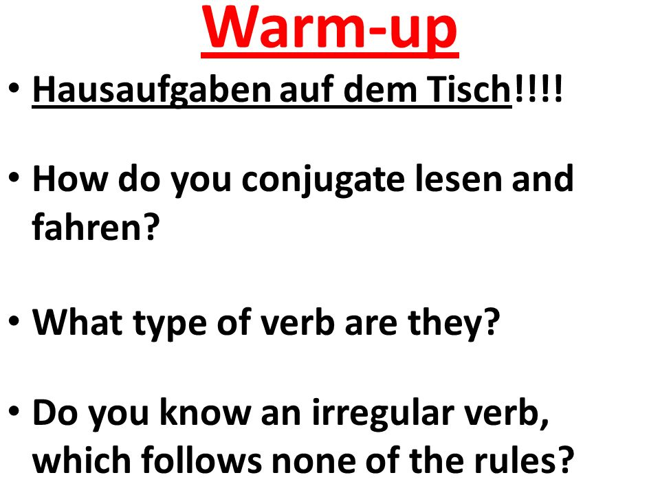 Warm-up Hausaufgaben auf dem Tisch!!!! How do you conjugate lesen and fahren? What type of verb are they? Do you know an irregular verb, which follows