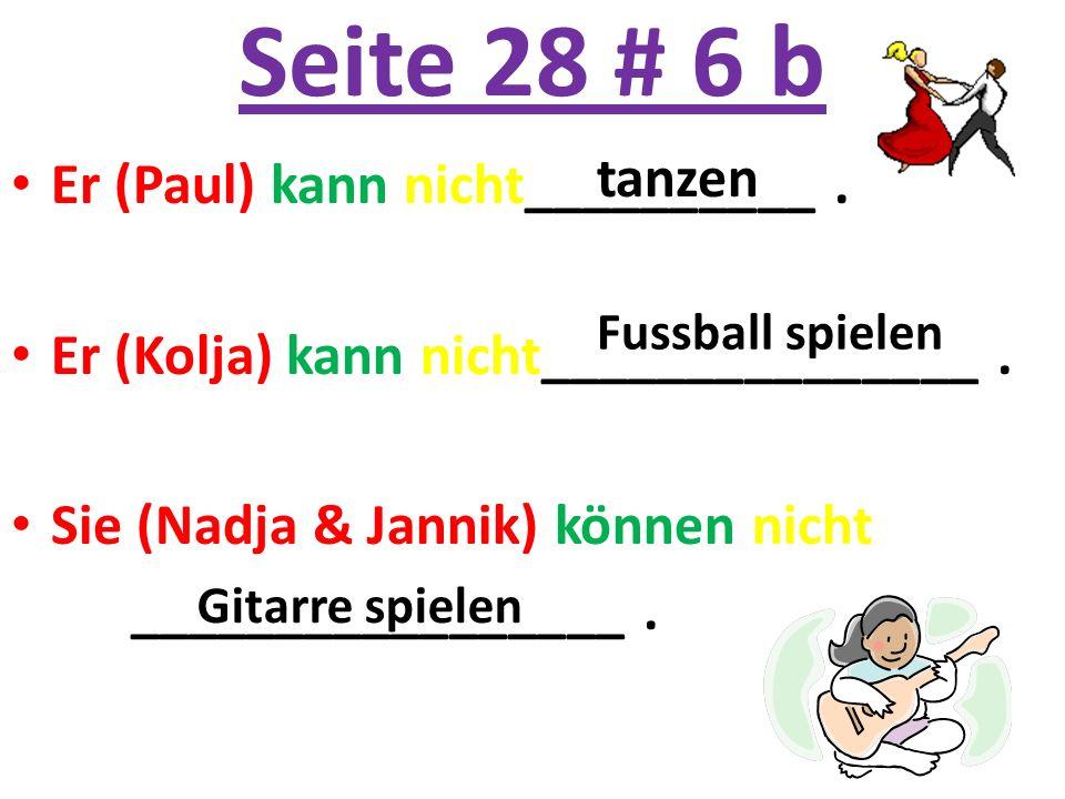 Seite 28 # 6 b Er (Paul) kann nicht__________. Er (Kolja) kann nicht_______________. Sie (Nadja & Jannik) können nicht _________________. tanzen Fussb
