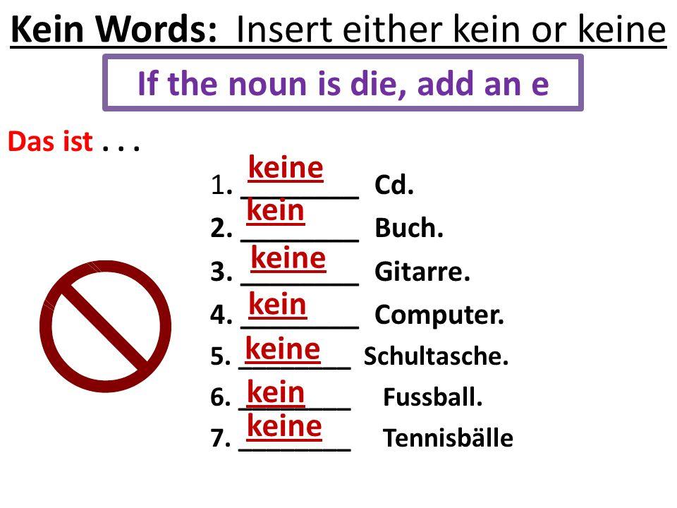 Kein Words: Insert either kein or keine Das ist... 1. ________ Cd. 2. ________ Buch. 3. ________ Gitarre. 4. ________ Computer. 5. ________ Schultasch