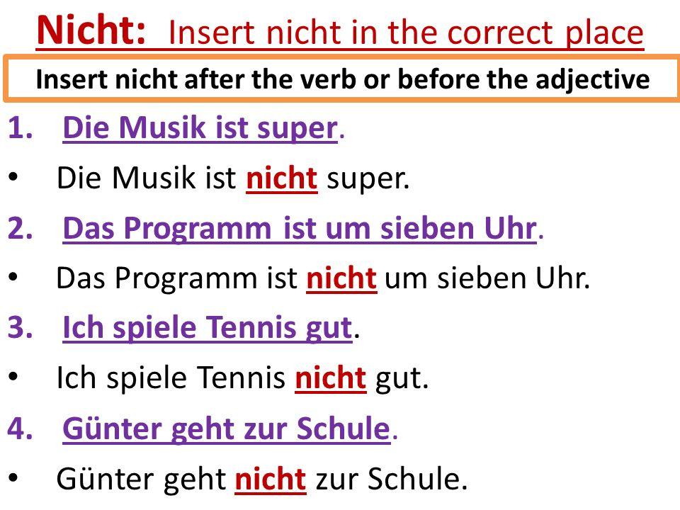 Nicht: Insert nicht in the correct place 1.Die Musik ist super. Die Musik ist nicht super. 2.Das Programm ist um sieben Uhr. Das Programm ist nicht um