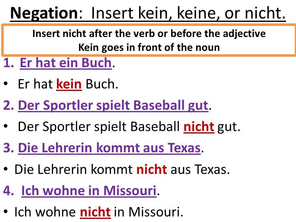 Negation: Insert kein, keine, or nicht. 1.Er hat ein Buch. Er hat kein Buch. 2. Der Sportler spielt Baseball gut. Der Sportler spielt Baseball nicht g
