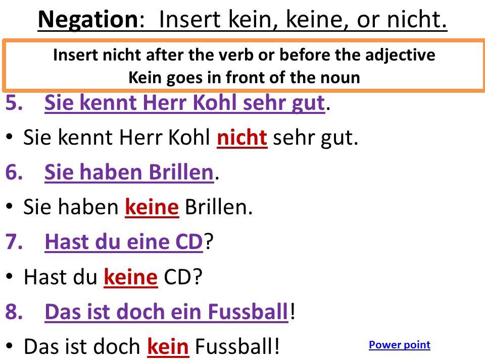 Negation: Insert kein, keine, or nicht. 5.Sie kennt Herr Kohl sehr gut. Sie kennt Herr Kohl nicht sehr gut. 6.Sie haben Brillen. Sie haben keine Brill