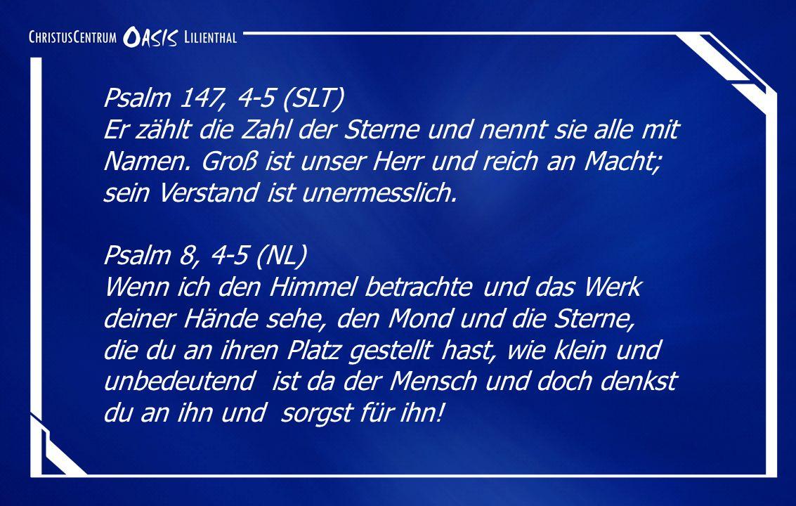 Psalm 147, 4-5 (SLT) Er zählt die Zahl der Sterne und nennt sie alle mit Namen.