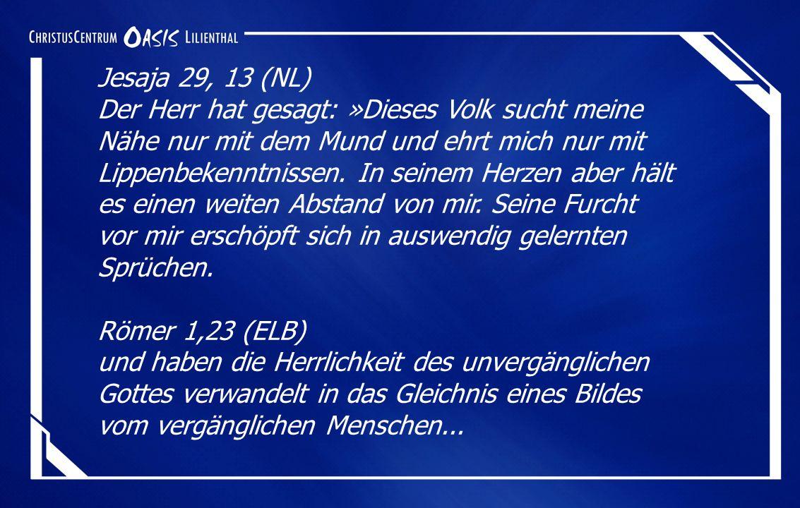 Jesaja 29, 13 (NL) Der Herr hat gesagt: »Dieses Volk sucht meine Nähe nur mit dem Mund und ehrt mich nur mit Lippenbekenntnissen.