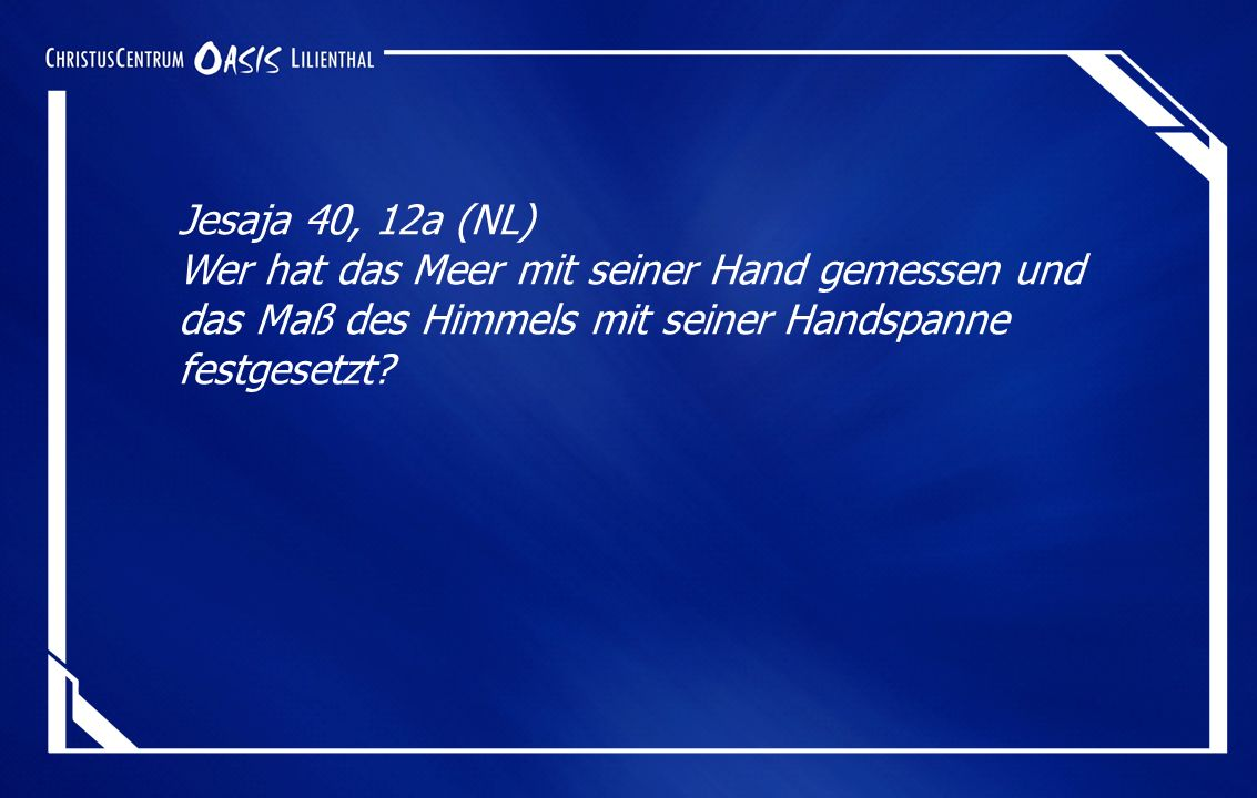 Jesaja 40, 12a (NL) Wer hat das Meer mit seiner Hand gemessen und das Maß des Himmels mit seiner Handspanne festgesetzt.