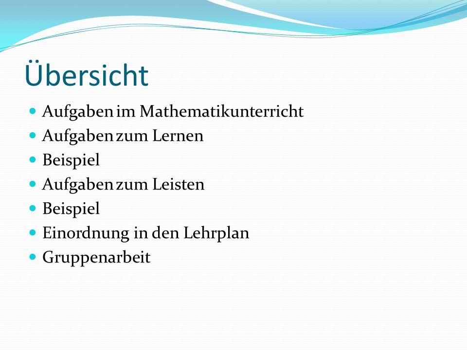 Übersicht Aufgaben im Mathematikunterricht Aufgaben zum Lernen Beispiel Aufgaben zum Leisten Beispiel Einordnung in den Lehrplan Gruppenarbeit