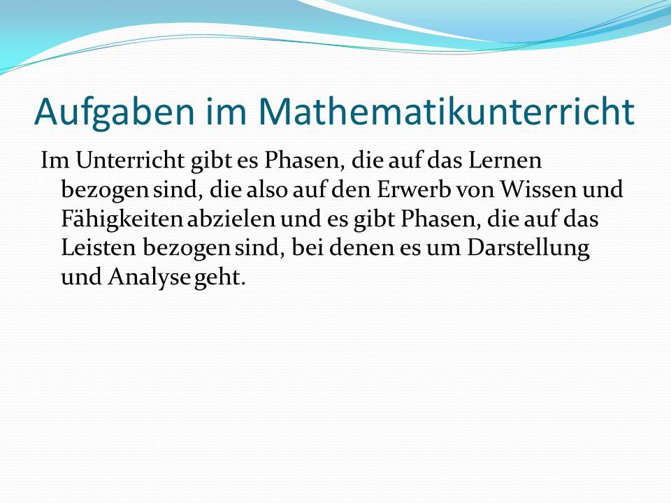 Aufgaben im Mathematikunterricht Im Unterricht gibt es Phasen, die auf das Lernen bezogen sind, die also auf den Erwerb von Wissen und Fähigkeiten abzielen und es gibt Phasen, die auf das Leisten bezogen sind, bei denen es um Darstellung und Analyse geht.
