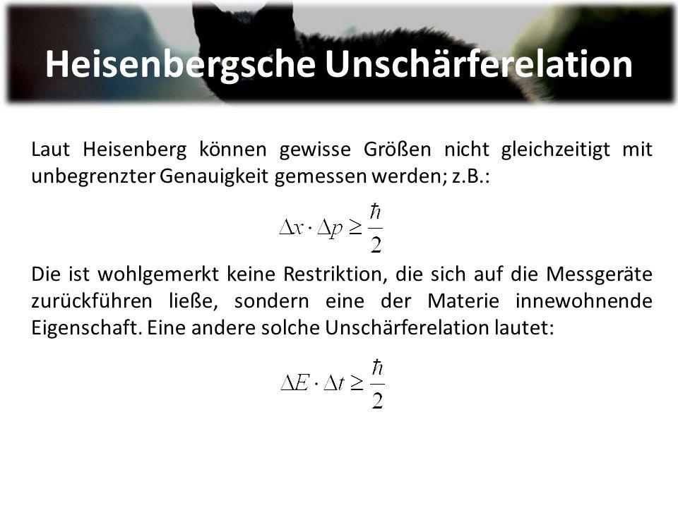 Laut Heisenberg können gewisse Größen nicht gleichzeitigt mit unbegrenzter Genauigkeit gemessen werden; z.B.: Die ist wohlgemerkt keine Restriktion, die sich auf die Messgeräte zurückführen ließe, sondern eine der Materie innewohnende Eigenschaft.