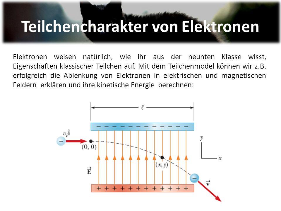 Teilchencharakter von Elektronen Elektronen weisen natürlich, wie ihr aus der neunten Klasse wisst, Eigenschaften klassischer Teilchen auf.