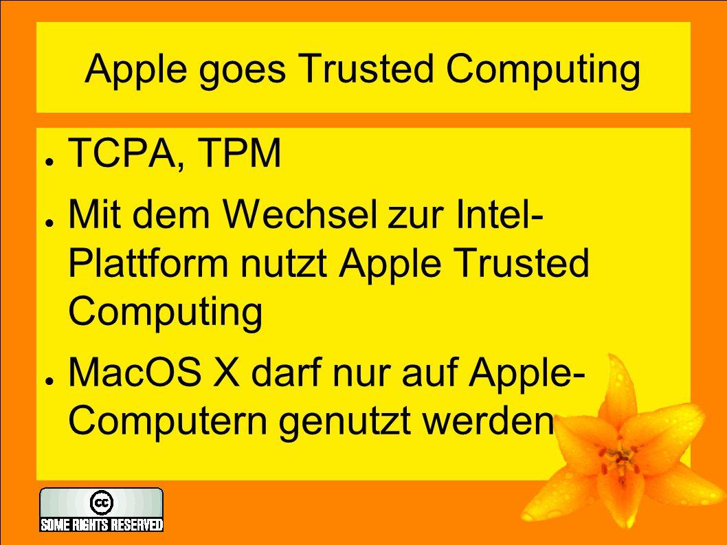 Apple goes Trusted Computing ● TCPA, TPM ● Mit dem Wechsel zur Intel- Plattform nutzt Apple Trusted Computing ● MacOS X darf nur auf Apple- Computern