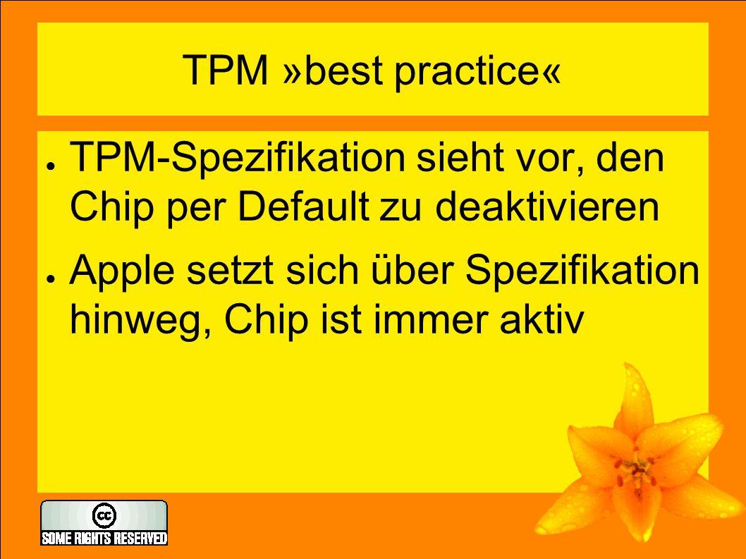 TPM »best practice« ● TPM-Spezifikation sieht vor, den Chip per Default zu deaktivieren ● Apple setzt sich über Spezifikation hinweg, Chip ist immer a