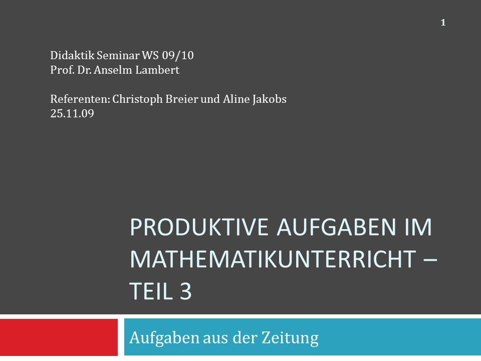 PRODUKTIVE AUFGABEN IM MATHEMATIKUNTERRICHT – TEIL 3 Aufgaben aus der Zeitung Didaktik Seminar WS 09/10 Prof. Dr. Anselm Lambert Referenten: Christoph