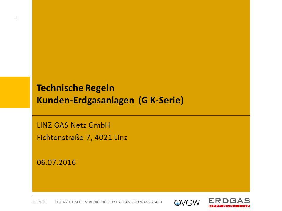 Technische Regeln Kunden-Erdgasanlagen (G K-Serie) LINZ GAS Netz GmbH Fichtenstraße 7, 4021 Linz 06.07.2016 Juli 2016 ÖSTERREICHISCHE VEREINIGUNG FÜR DAS GAS- UND WASSERFACH 1
