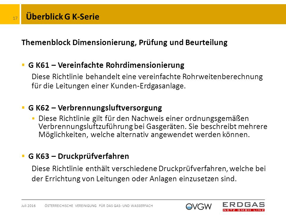 Überblick G K-Serie Themenblock Dimensionierung, Prüfung und Beurteilung  G K61 – Vereinfachte Rohrdimensionierung Diese Richtlinie behandelt eine vereinfachte Rohrweitenberechnung für die Leitungen einer Kunden-Erdgasanlage.