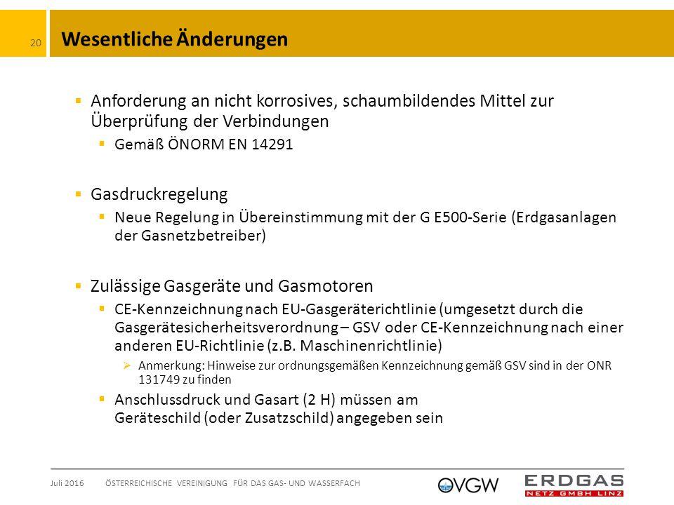Wesentliche Änderungen  Anforderung an nicht korrosives, schaumbildendes Mittel zur Überprüfung der Verbindungen  Gemäß ÖNORM EN 14291  Gasdruckregelung  Neue Regelung in Übereinstimmung mit der G E500-Serie (Erdgasanlagen der Gasnetzbetreiber)  Zulässige Gasgeräte und Gasmotoren  CE-Kennzeichnung nach EU-Gasgeräterichtlinie (umgesetzt durch die Gasgerätesicherheitsverordnung – GSV oder CE-Kennzeichnung nach einer anderen EU-Richtlinie (z.B.