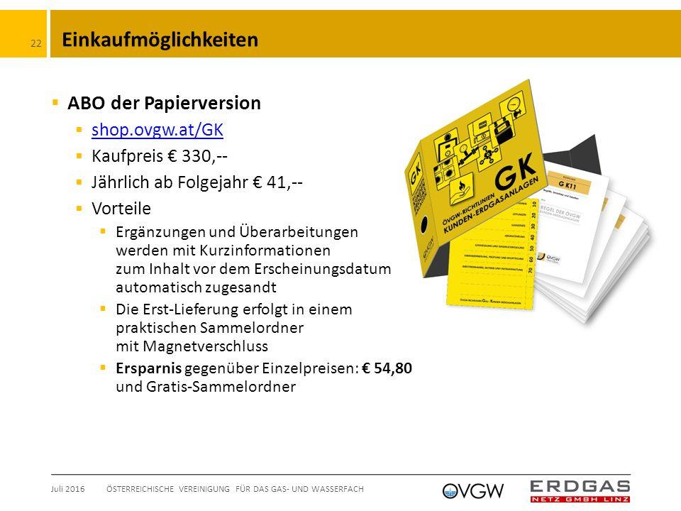 Einkaufmöglichkeiten  ABO der Papierversion  shop.ovgw.at/GK shop.ovgw.at/GK  Kaufpreis € 330,--  Jährlich ab Folgejahr € 41,--  Vorteile  Ergänzungen und Überarbeitungen werden mit Kurzinformationen zum Inhalt vor dem Erscheinungsdatum automatisch zugesandt  Die Erst-Lieferung erfolgt in einem praktischen Sammelordner mit Magnetverschluss  Ersparnis gegenüber Einzelpreisen: € 54,80 und Gratis-Sammelordner Juli 2016ÖSTERREICHISCHE VEREINIGUNG FÜR DAS GAS- UND WASSERFACH 22