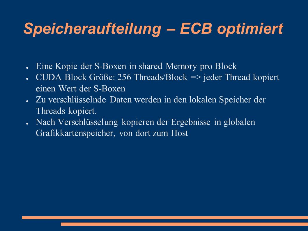 Speicheraufteilung – ECB optimiert ● Eine Kopie der S-Boxen in shared Memory pro Block ● CUDA Block Größe: 256 Threads/Block => jeder Thread kopiert einen Wert der S-Boxen ● Zu verschlüsselnde Daten werden in den lokalen Speicher der Threads kopiert.