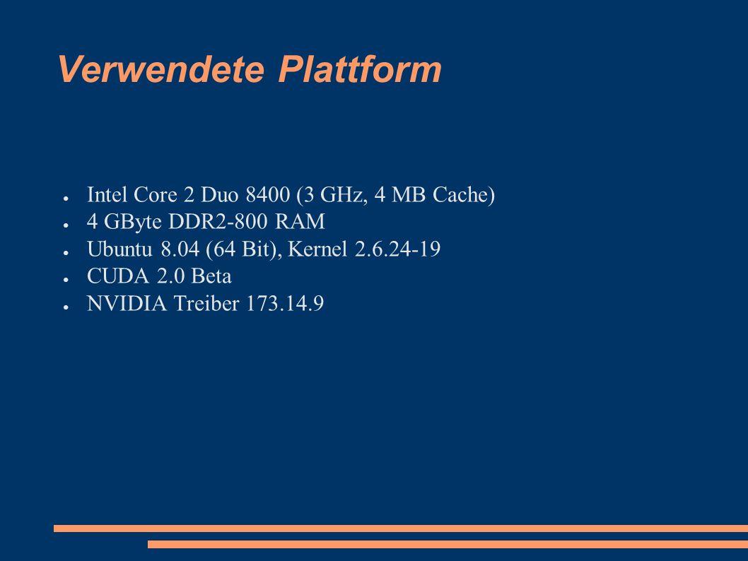 Verwendete Plattform ● Intel Core 2 Duo 8400 (3 GHz, 4 MB Cache) ● 4 GByte DDR2-800 RAM ● Ubuntu 8.04 (64 Bit), Kernel 2.6.24-19 ● CUDA 2.0 Beta ● NVIDIA Treiber 173.14.9