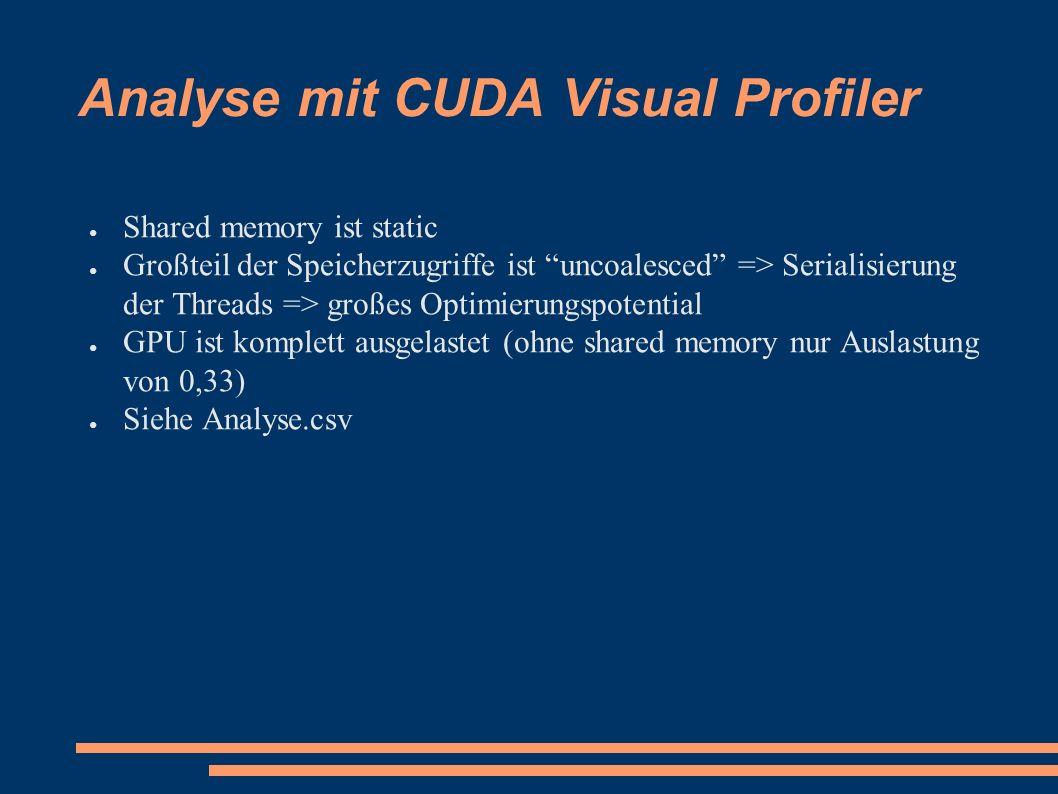 ● Shared memory ist static ● Großteil der Speicherzugriffe ist uncoalesced => Serialisierung der Threads => großes Optimierungspotential ● GPU ist komplett ausgelastet (ohne shared memory nur Auslastung von 0,33) ● Siehe Analyse.csv