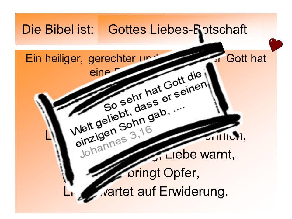 Die Bibel ist: Ein heiliger, gerechter und allmächtiger Gott hat eine Botschaft an uns: Eine Liebeserklärung! Liebe beweist sich, Liebe heuchelt nicht