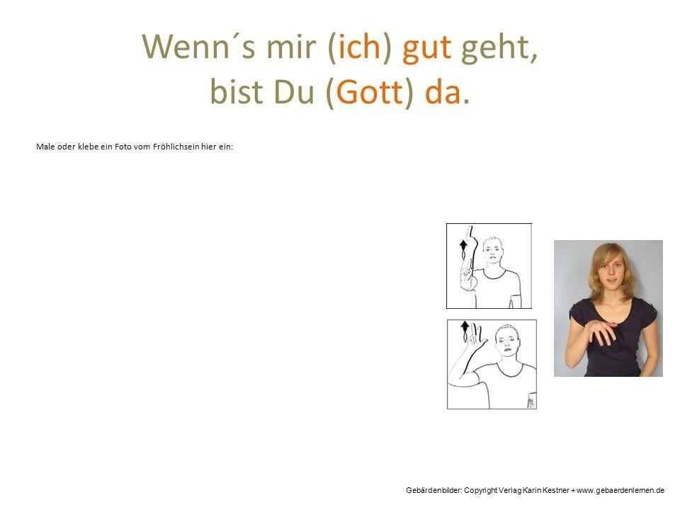 Wenn´s mir (ich) gut geht, bist Du (Gott) da. Gebärdenbilder: Copyright Verlag Karin Kestner + www.gebaerdenlernen.de Male oder klebe ein Foto vom Frö