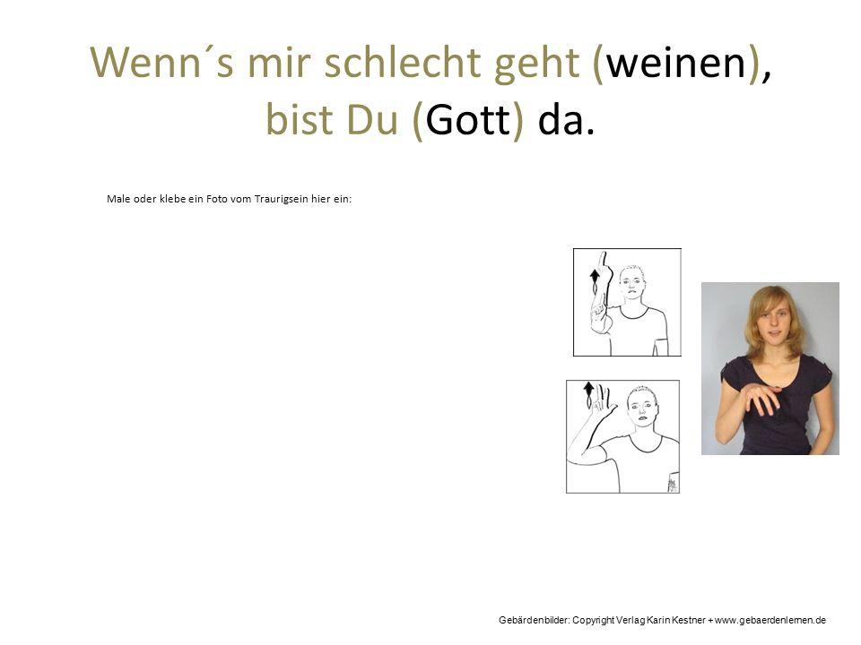 Wenn´s mir schlecht geht (weinen), bist Du (Gott) da. Gebärdenbilder: Copyright Verlag Karin Kestner + www.gebaerdenlernen.de Male oder klebe ein Foto