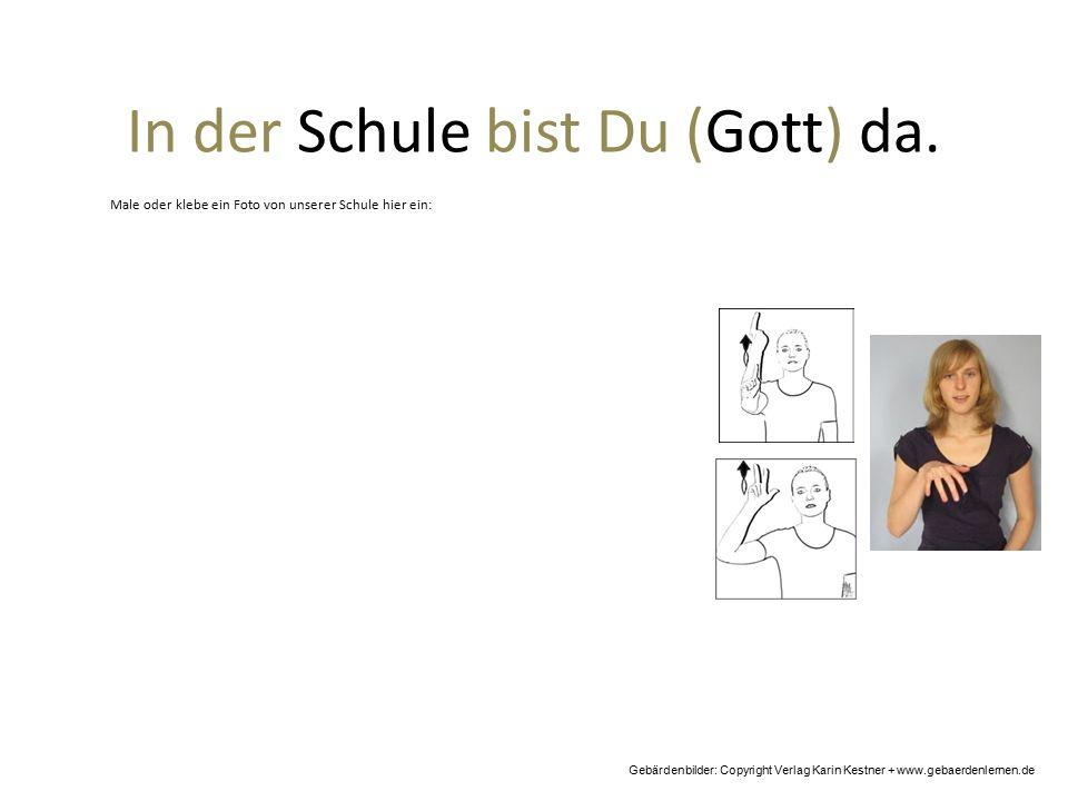 In der Schule bist Du (Gott) da. Gebärdenbilder: Copyright Verlag Karin Kestner + www.gebaerdenlernen.de Male oder klebe ein Foto von unserer Schule h