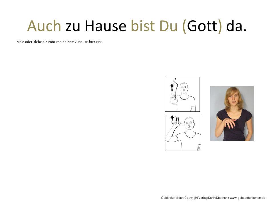 Auch zu Hause bist Du (Gott) da. Gebärdenbilder: Copyright Verlag Karin Kestner + www.gebaerdenlernen.de Male oder klebe ein Foto von deinem Zuhause h
